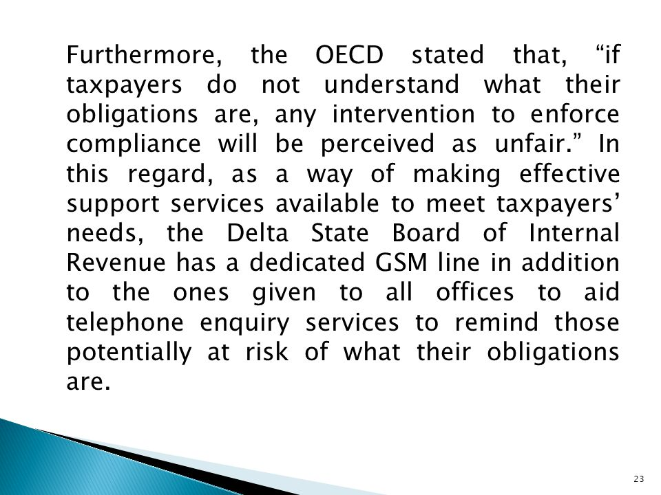Furthermore, the OECD stated that, if taxpayers do not understand what their obligations are, any intervention to enforce compliance will be perceived as unfair. In this regard, as a way of making effective support services available to meet taxpayers' needs, the Delta State Board of Internal Revenue has a dedicated GSM line in addition to the ones given to all offices to aid telephone enquiry services to remind those potentially at risk of what their obligations are.