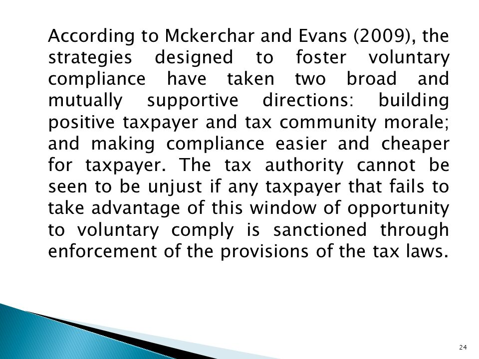 According to Mckerchar and Evans (2009), the strategies designed to foster voluntary compliance have taken two broad and mutually supportive directions: building positive taxpayer and tax community morale; and making compliance easier and cheaper for taxpayer.