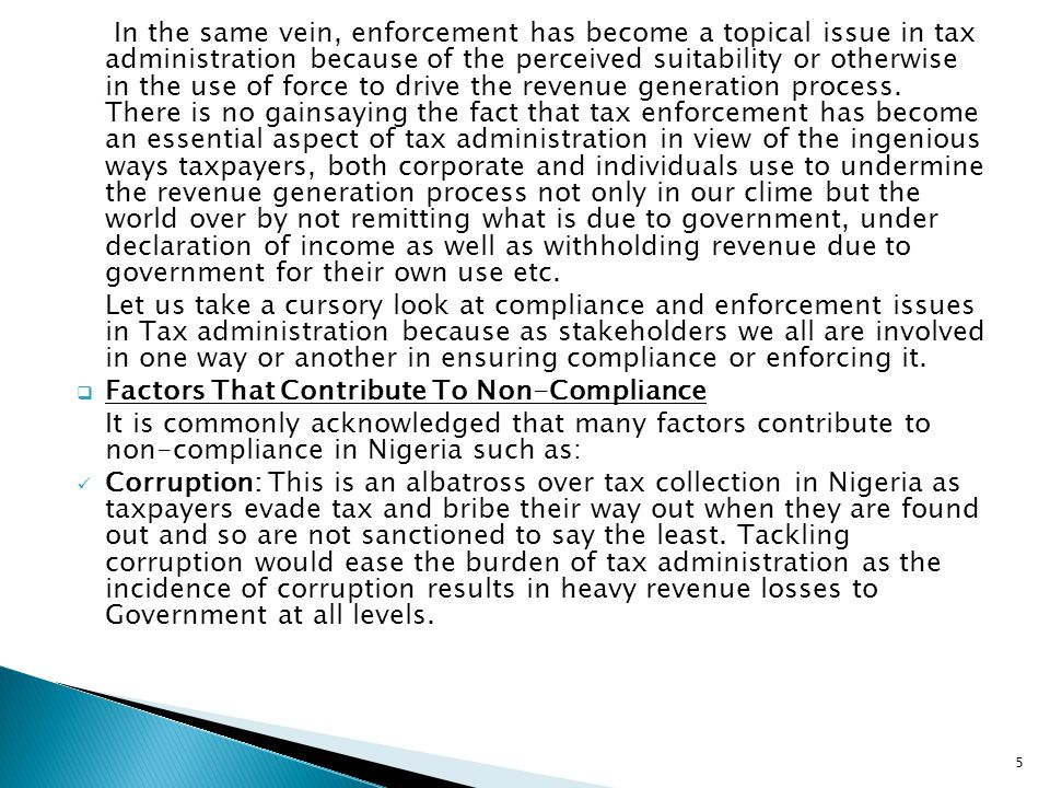 In the same vein, enforcement has become a topical issue in tax administration because of the perceived suitability or otherwise in the use of force to drive the revenue generation process. There is no gainsaying the fact that tax enforcement has become an essential aspect of tax administration in view of the ingenious ways taxpayers, both corporate and individuals use to undermine the revenue generation process not only in our clime but the world over by not remitting what is due to government, under declaration of income as well as withholding revenue due to government for their own use etc.