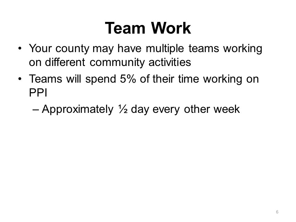 Team Work Your county may have multiple teams working on different community activities. Teams will spend 5% of their time working on PPI.