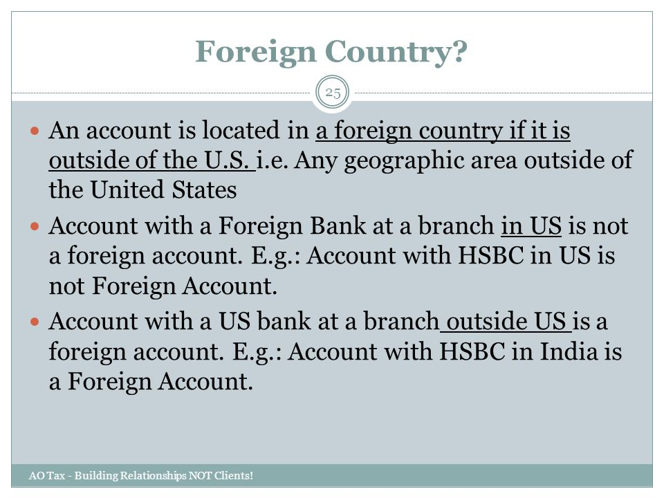 Foreign Country An account is located in a foreign country if it is outside of the U.S. i.e. Any geographic area outside of the United States.