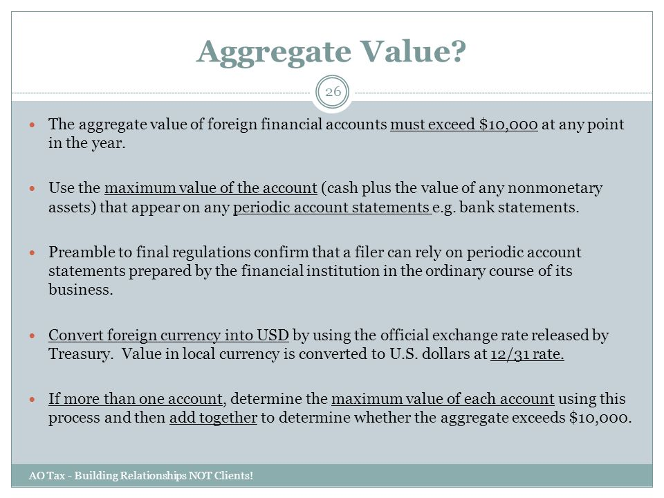 Aggregate Value The aggregate value of foreign financial accounts must exceed $10,000 at any point in the year.