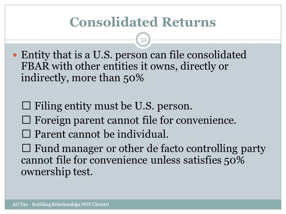 Consolidated Returns Entity that is a U.S. person can file consolidated FBAR with other entities it owns, directly or indirectly, more than 50%
