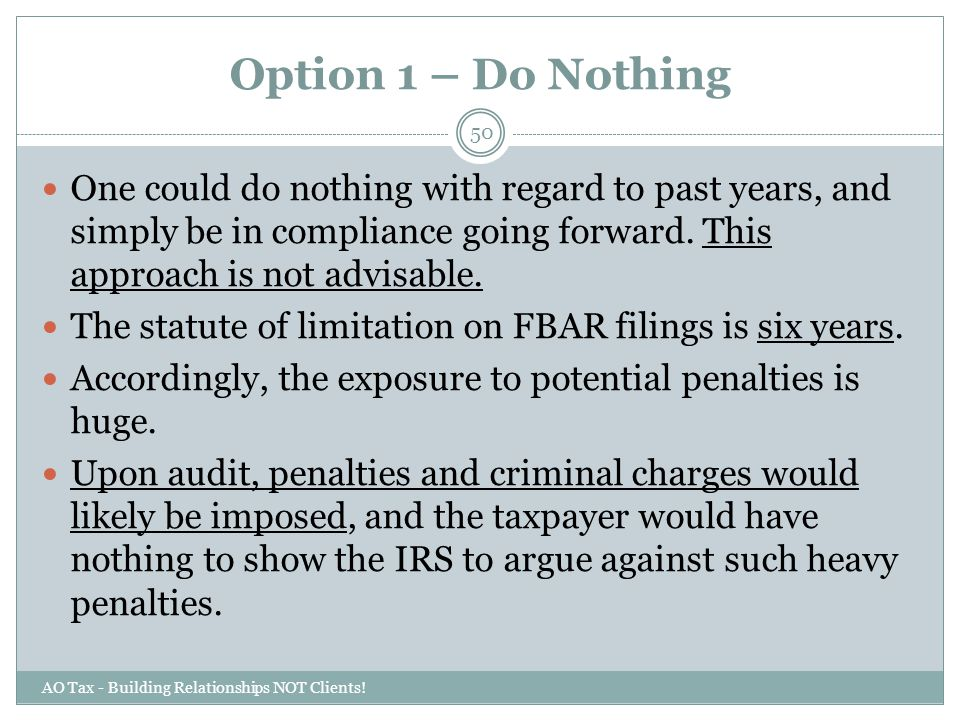 Option 1 – Do Nothing One could do nothing with regard to past years, and simply be in compliance going forward. This approach is not advisable.