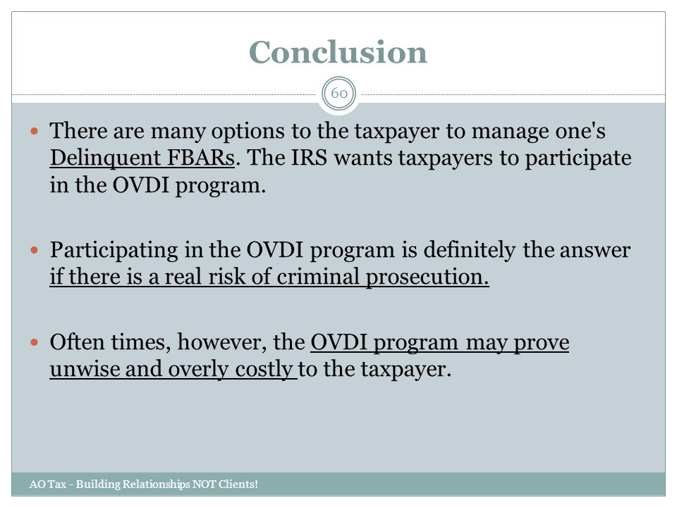 Conclusion There are many options to the taxpayer to manage one s Delinquent FBARs. The IRS wants taxpayers to participate in the OVDI program.