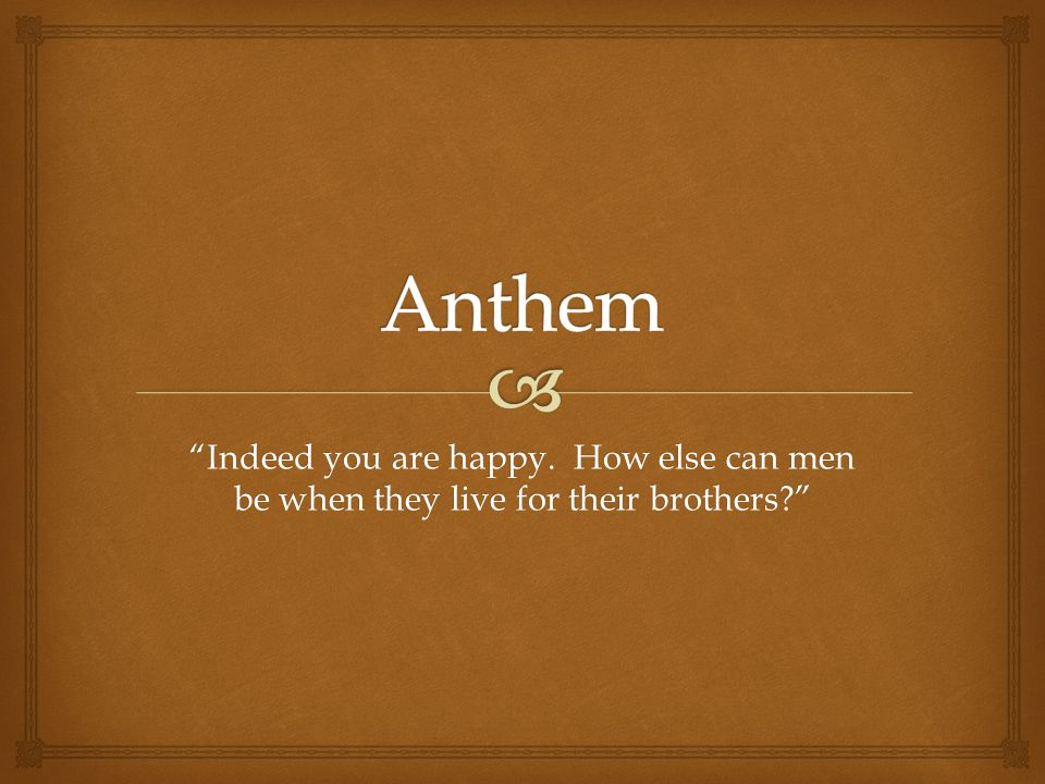 Anthem Indeed you are happy. How else can men be when they live for their brothers
