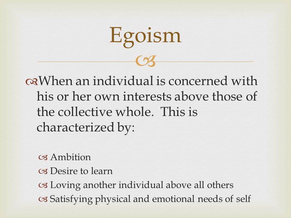 Egoism When an individual is concerned with his or her own interests above those of the collective whole. This is characterized by: