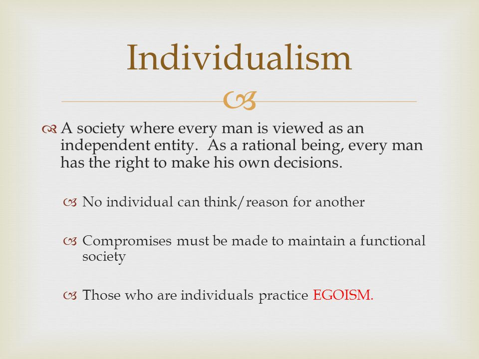Individualism A society where every man is viewed as an independent entity. As a rational being, every man has the right to make his own decisions.