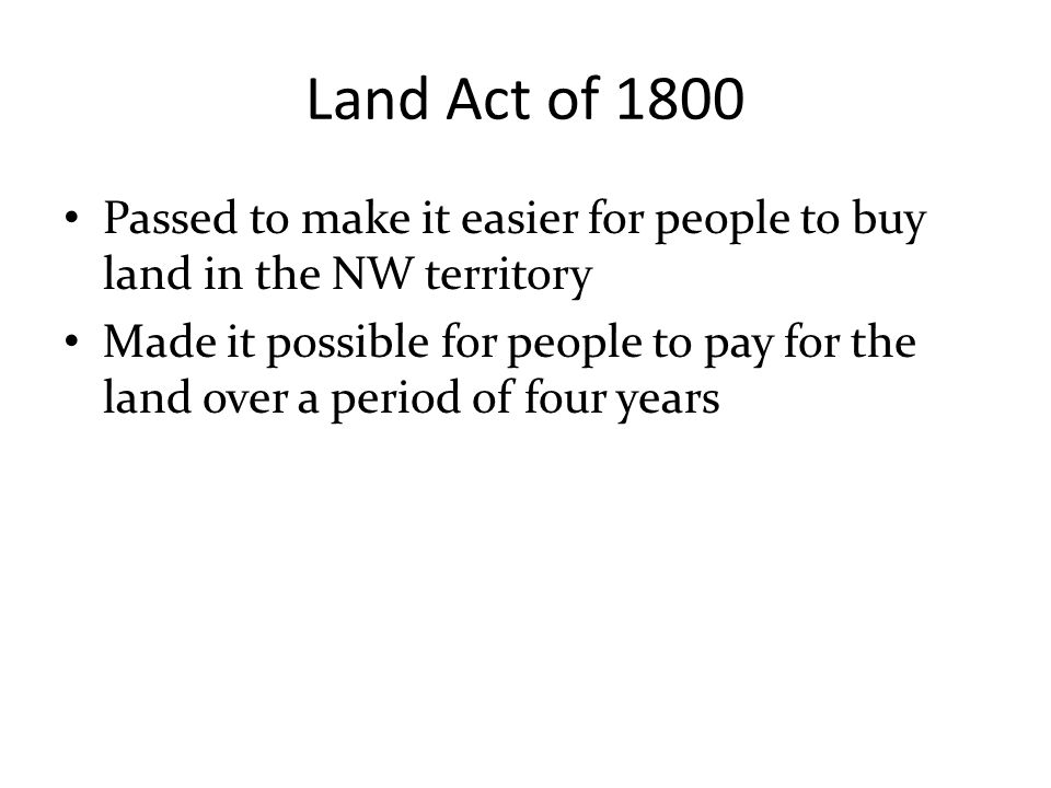 Land Act of 1800 Passed to make it easier for people to buy land in the NW territory.