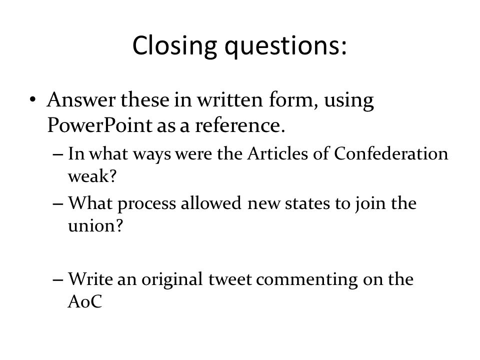 Closing questions: Answer these in written form, using PowerPoint as a reference. In what ways were the Articles of Confederation weak