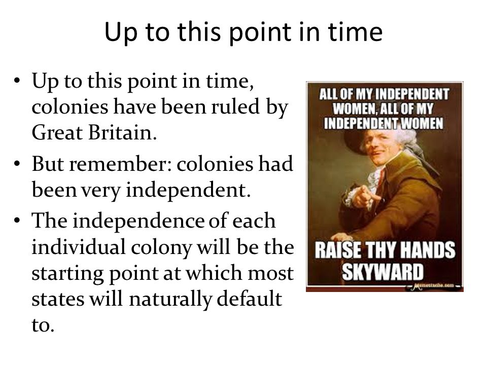 Up to this point in time Up to this point in time, colonies have been ruled by Great Britain. But remember: colonies had been very independent.