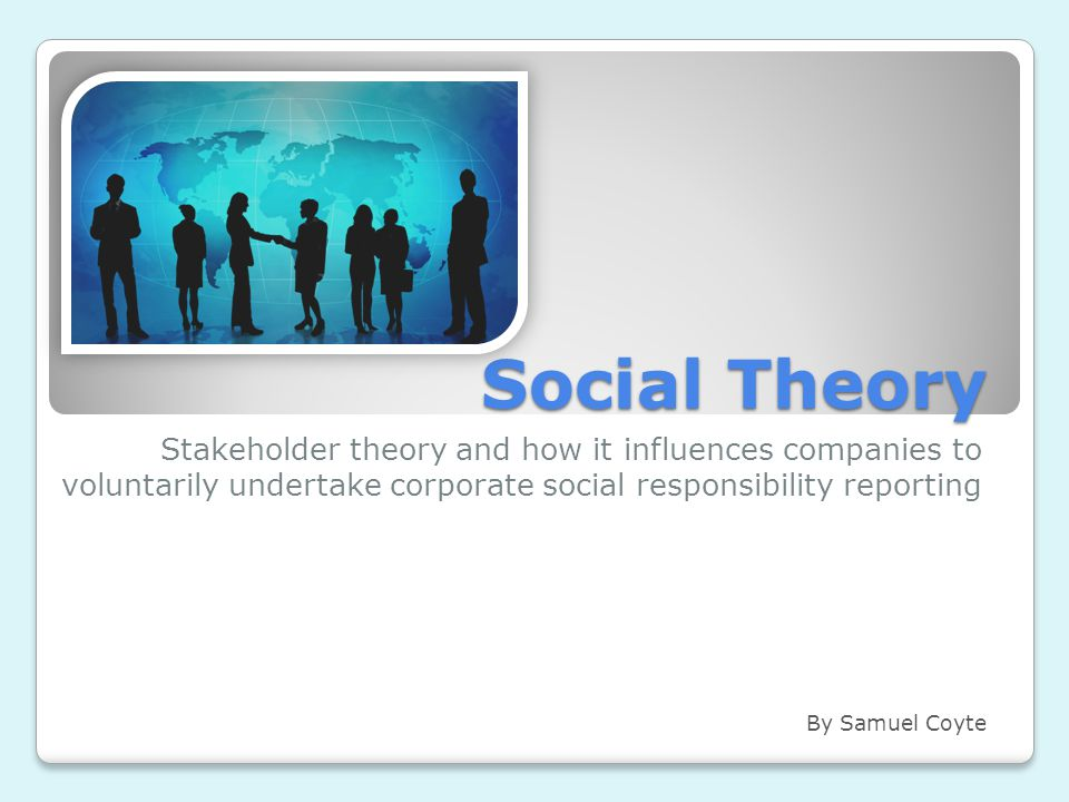 Social Theory Stakeholder theory and how it influences companies to voluntarily undertake corporate social responsibility reporting.