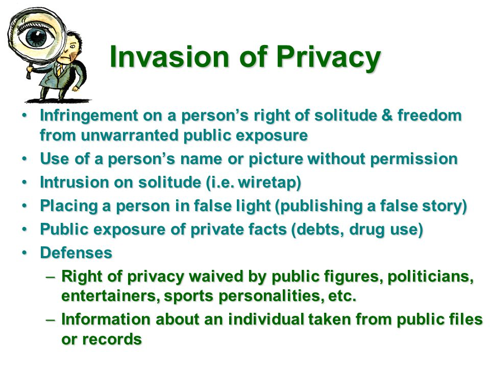 Invasion of Privacy Infringement on a person's right of solitude & freedom from unwarranted public exposure.