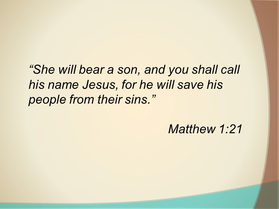 She will bear a son, and you shall call his name Jesus, for he will save his people from their sins.
