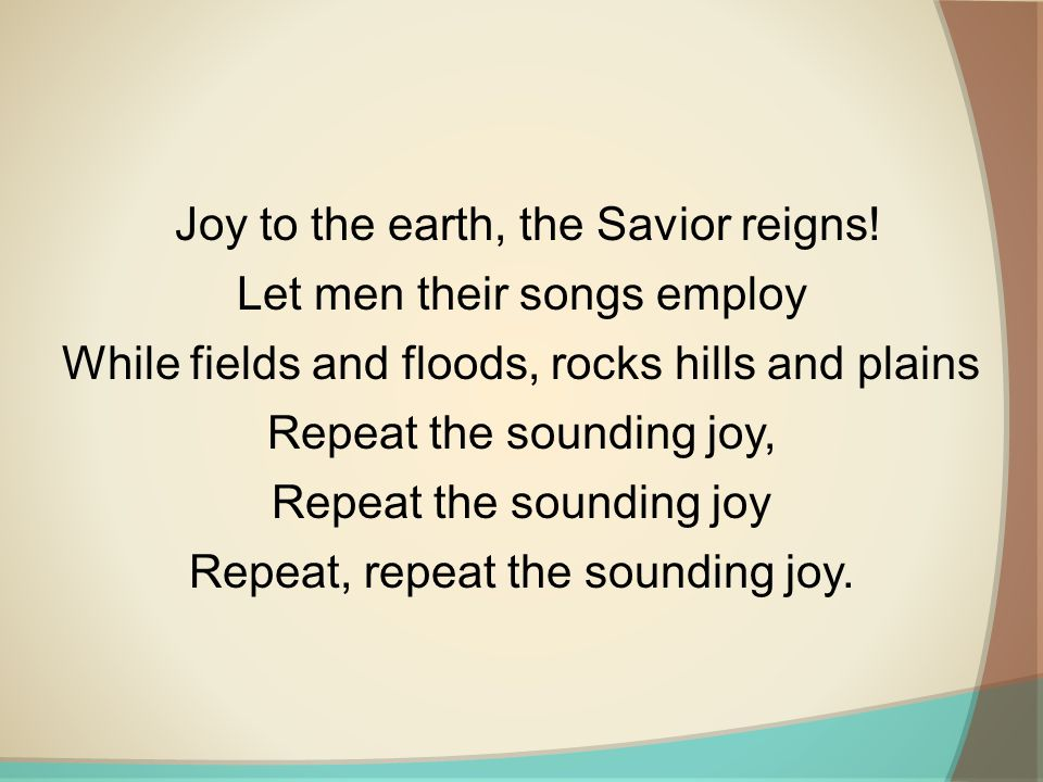 Joy to the earth, the Savior reigns! Let men their songs employ