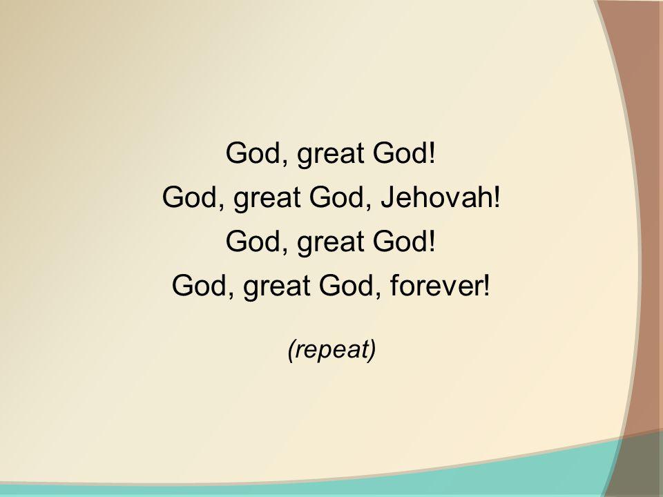 God, great God! God, great God, Jehovah! God, great God, forever!