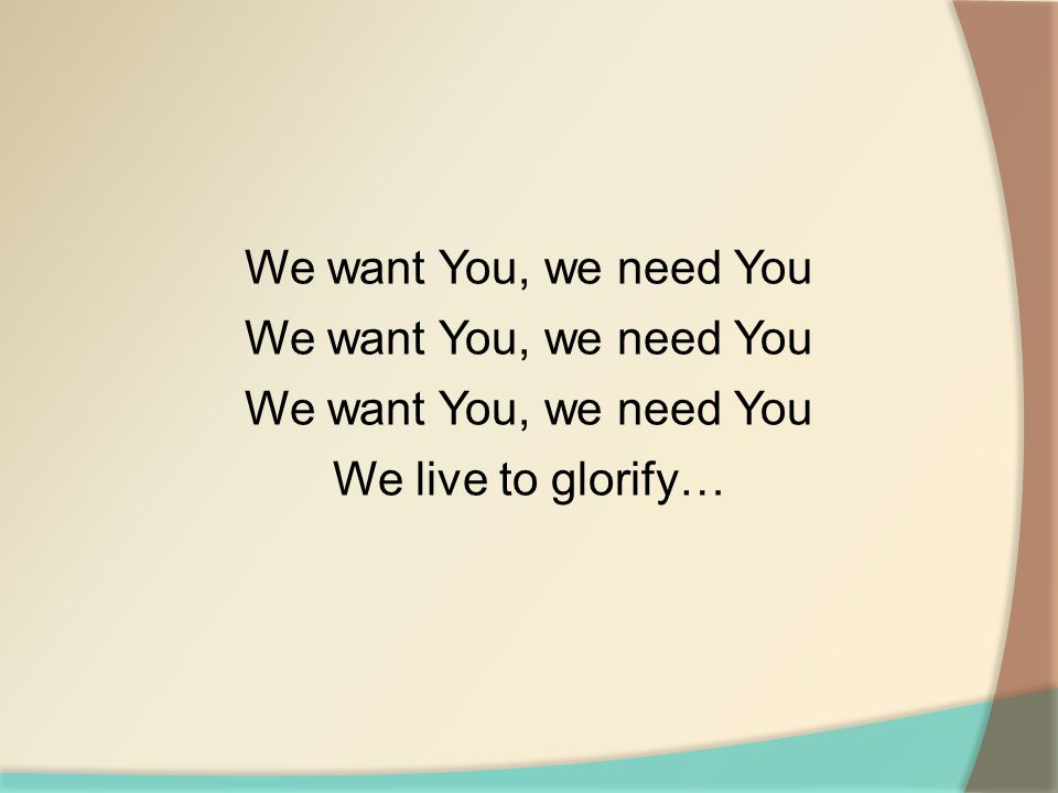 We want You, we need You We live to glorify…