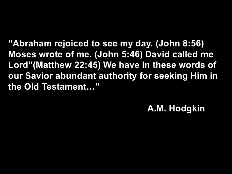 Abraham rejoiced to see my day. (John 8:56) Moses wrote of me