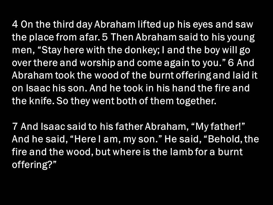 4 On the third day Abraham lifted up his eyes and saw the place from afar. 5 Then Abraham said to his young men, Stay here with the donkey; I and the boy will go over there and worship and come again to you. 6 And Abraham took the wood of the burnt offering and laid it on Isaac his son. And he took in his hand the fire and the knife. So they went both of them together.