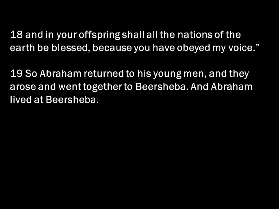 18 and in your offspring shall all the nations of the earth be blessed, because you have obeyed my voice.
