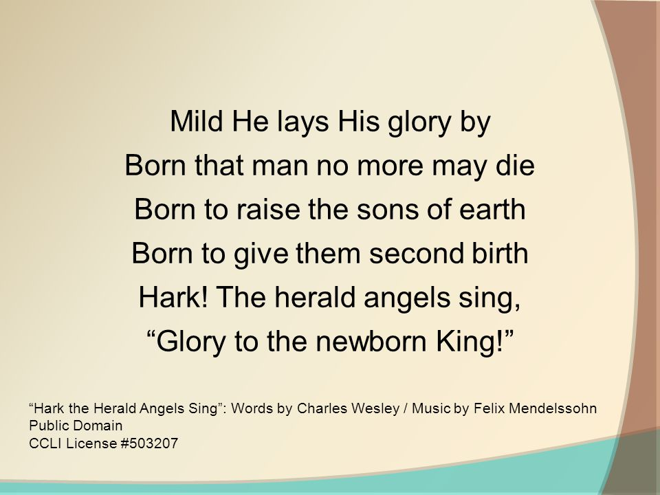Hark! The herald angels sing, Glory to the newborn King!