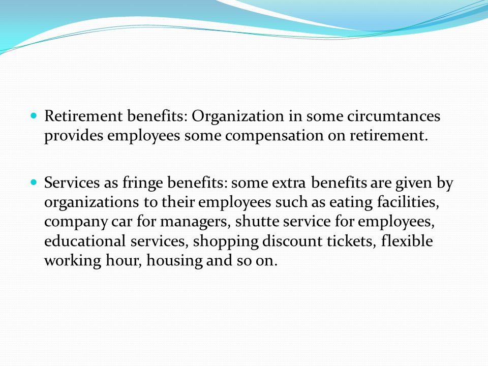 Retirement benefits: Organization in some circumtances provides employees some compensation on retirement.