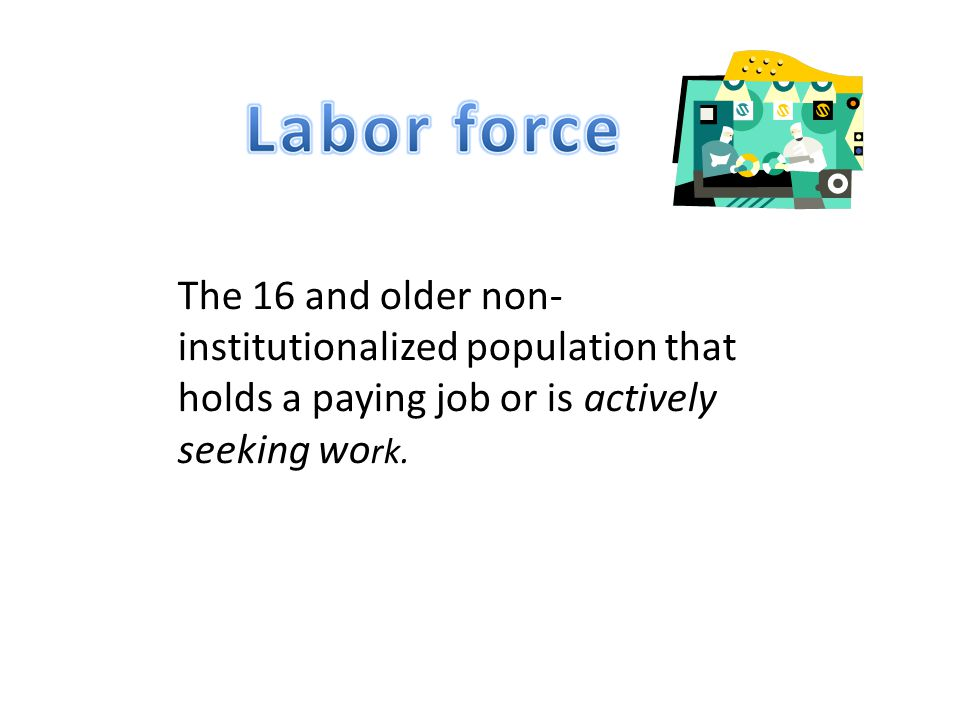 The 16 and older non-institutionalized population that holds a paying job or is actively seeking work.