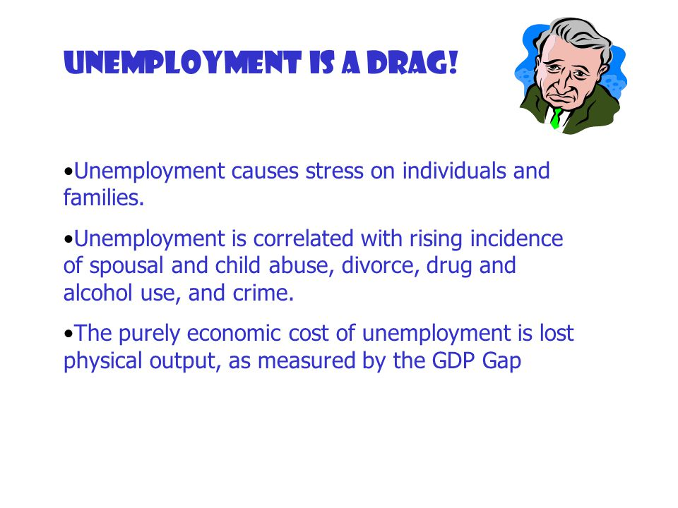 Unemployment is a drag! Unemployment causes stress on individuals and families.
