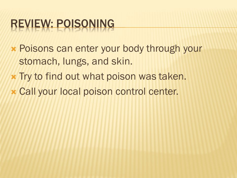 Review: Poisoning Poisons can enter your body through your stomach, lungs, and skin. Try to find out what poison was taken.