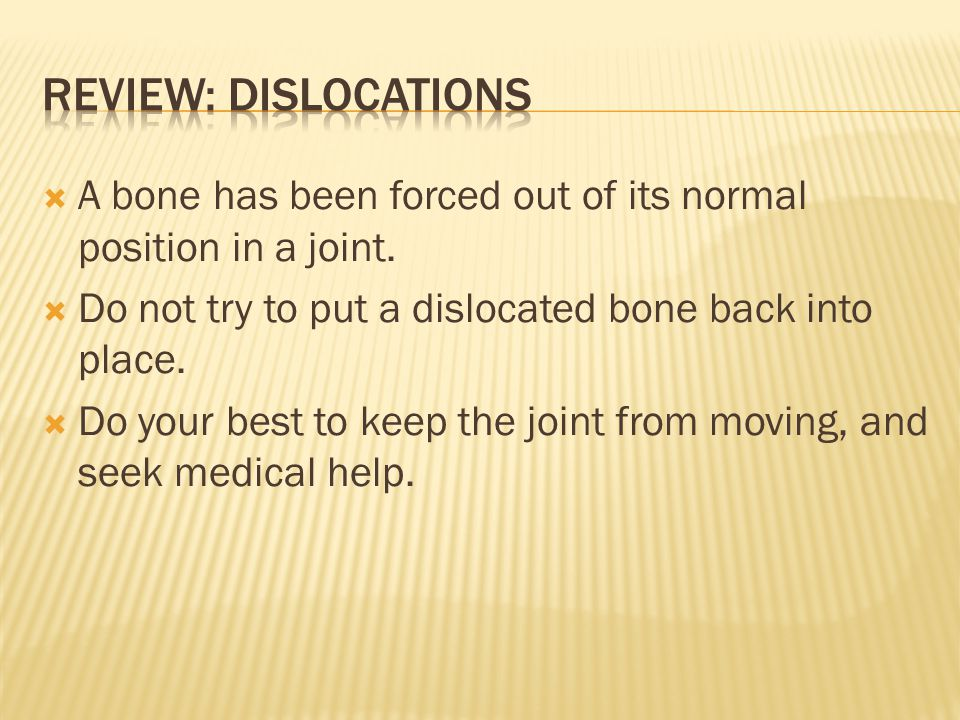 Review: Dislocations A bone has been forced out of its normal position in a joint. Do not try to put a dislocated bone back into place.