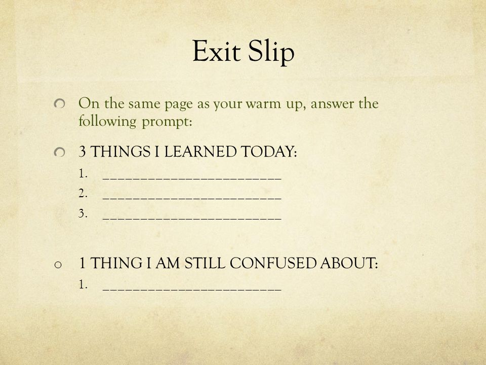 Exit Slip On the same page as your warm up, answer the following prompt: 3 THINGS I LEARNED TODAY: