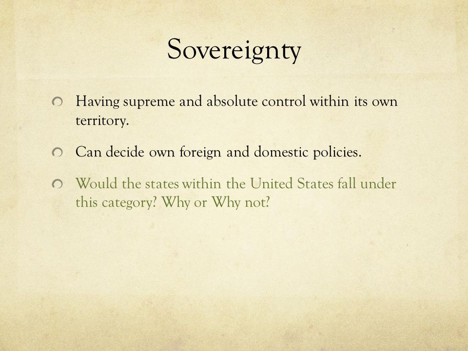 Sovereignty Having supreme and absolute control within its own territory. Can decide own foreign and domestic policies.