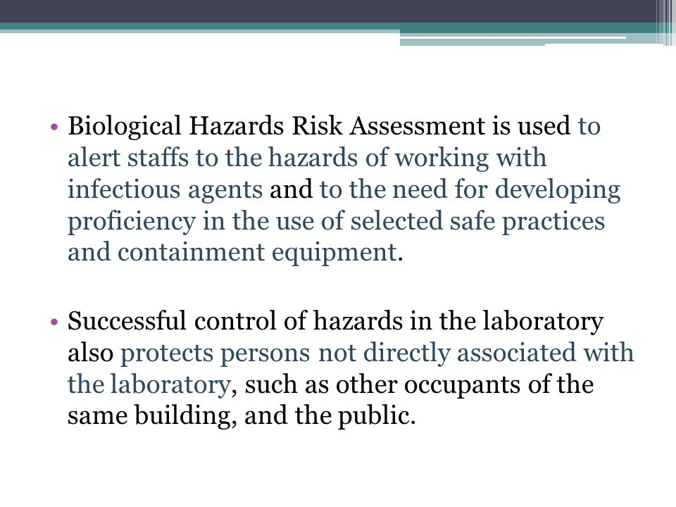 Biological Hazards Risk Assessment is used to alert staffs to the hazards of working with infectious agents and to the need for developing proficiency in the use of selected safe practices and containment equipment.