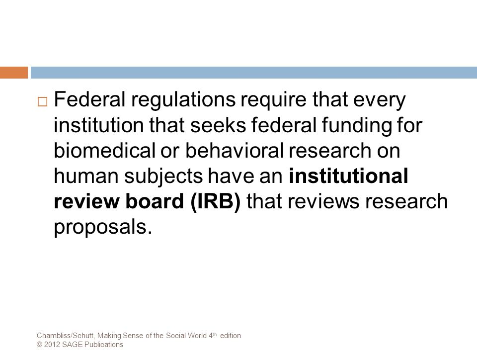 Federal regulations require that every institution that seeks federal funding for biomedical or behavioral research on human subjects have an institutional review board (IRB) that reviews research proposals.