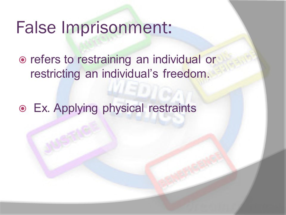 False Imprisonment: refers to restraining an individual or restricting an individual's freedom.