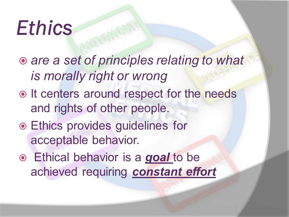 Ethics are a set of principles relating to what is morally right or wrong. It centers around respect for the needs and rights of other people.