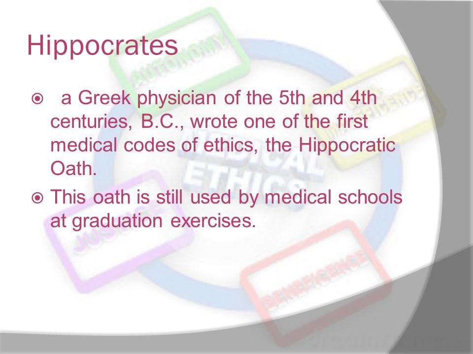 Hippocrates , a Greek physician of the 5th and 4th centuries, B.C., wrote one of the first medical codes of ethics, the Hippocratic Oath.
