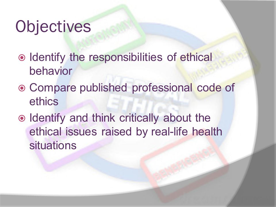 Objectives Identify the responsibilities of ethical behavior