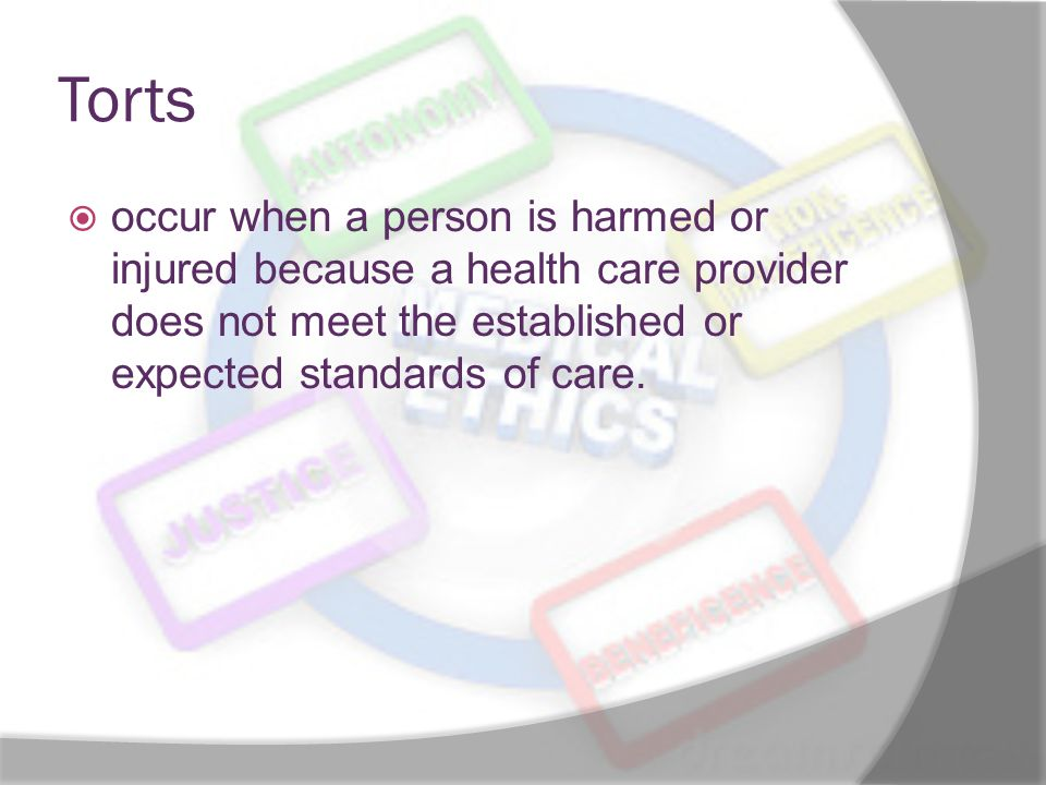 Torts occur when a person is harmed or injured because a health care provider does not meet the established or expected standards of care.