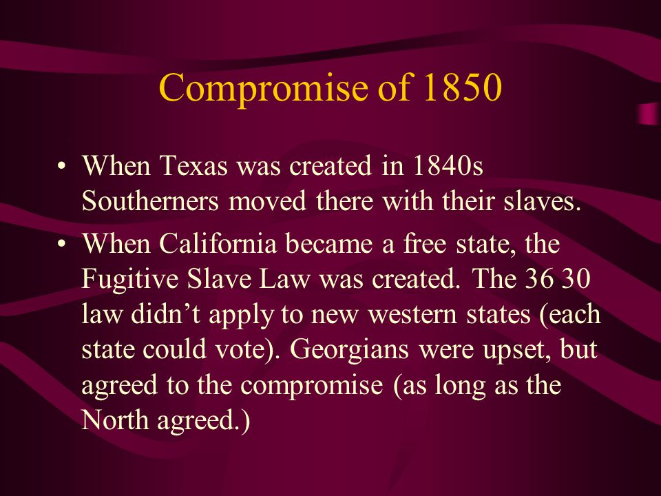 Compromise of 1850 When Texas was created in 1840s Southerners moved there with their slaves.
