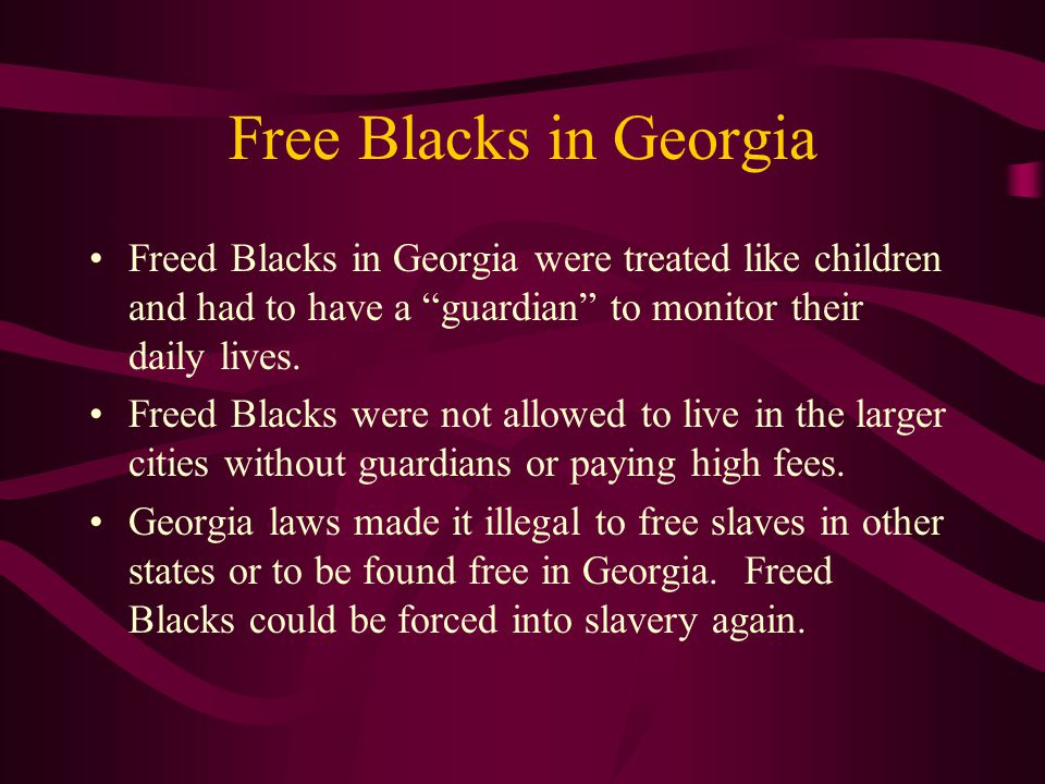Free Blacks in Georgia Freed Blacks in Georgia were treated like children and had to have a guardian to monitor their daily lives.