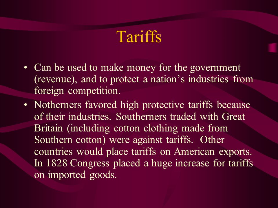 Tariffs Can be used to make money for the government (revenue), and to protect a nation's industries from foreign competition.