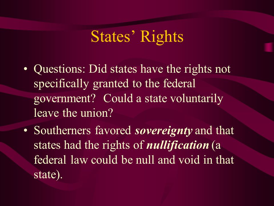 States' Rights Questions: Did states have the rights not specifically granted to the federal government Could a state voluntarily leave the union
