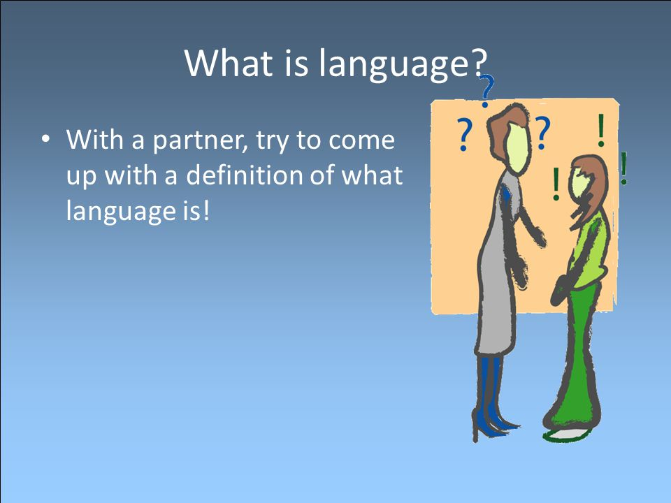 What is language With a partner, try to come up with a definition of what language is!