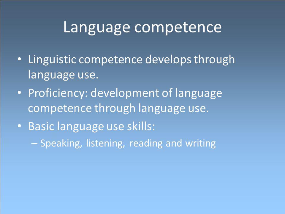 Language competence Linguistic competence develops through language use. Proficiency: development of language competence through language use.