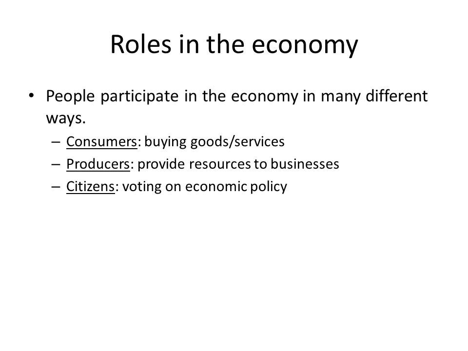Roles in the economy People participate in the economy in many different ways. Consumers: buying goods/services.