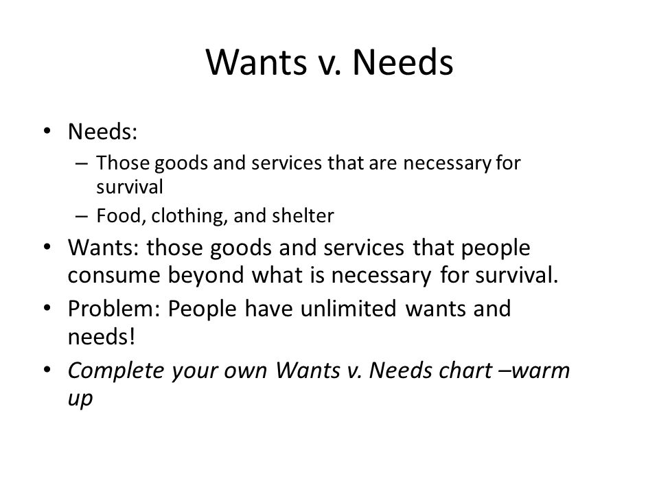 Wants v. Needs Needs: Those goods and services that are necessary for survival. Food, clothing, and shelter.