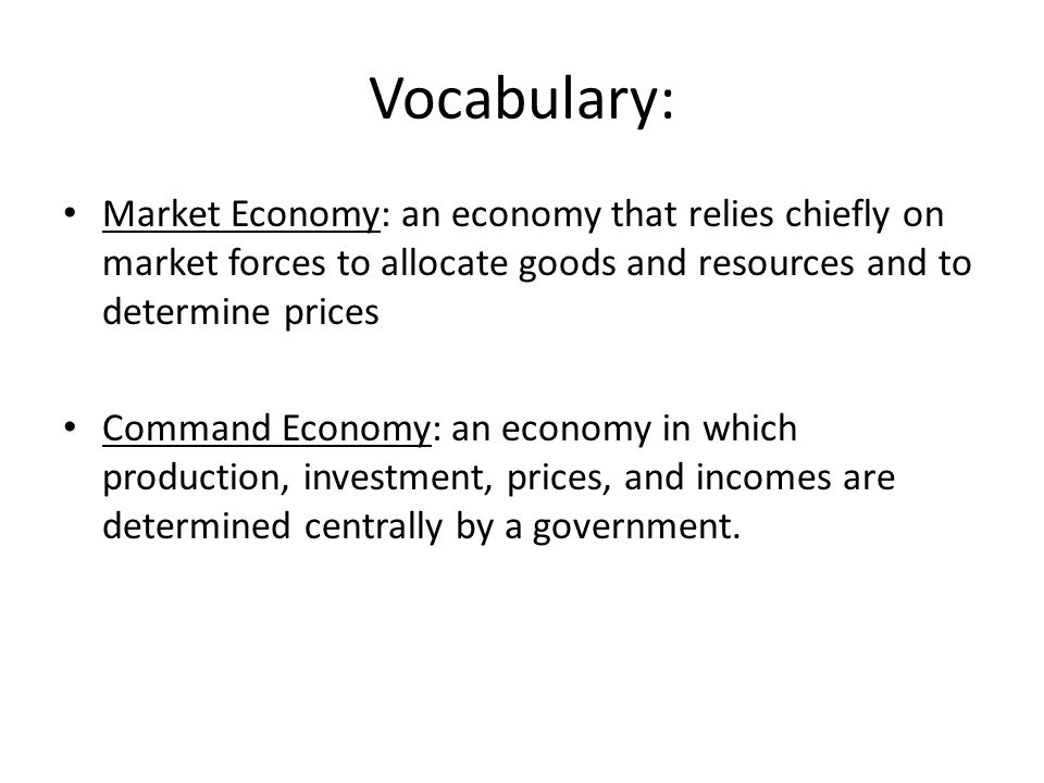 Vocabulary: Market Economy: an economy that relies chiefly on market forces to allocate goods and resources and to determine prices.