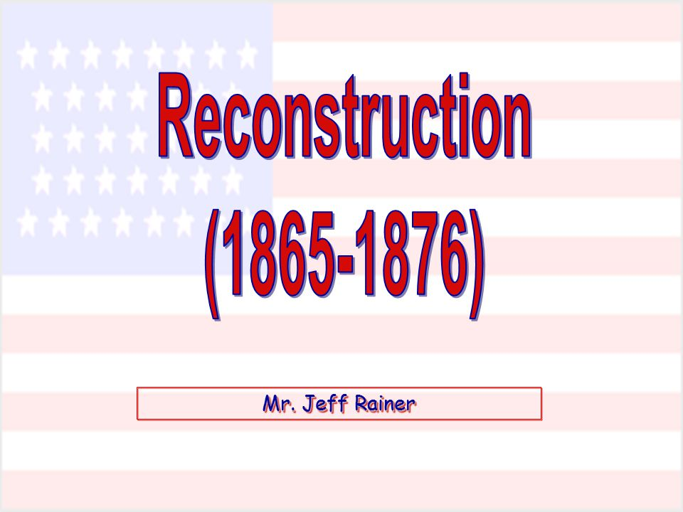 Reconstruction (1865-1876) Mr. Jeff Rainer