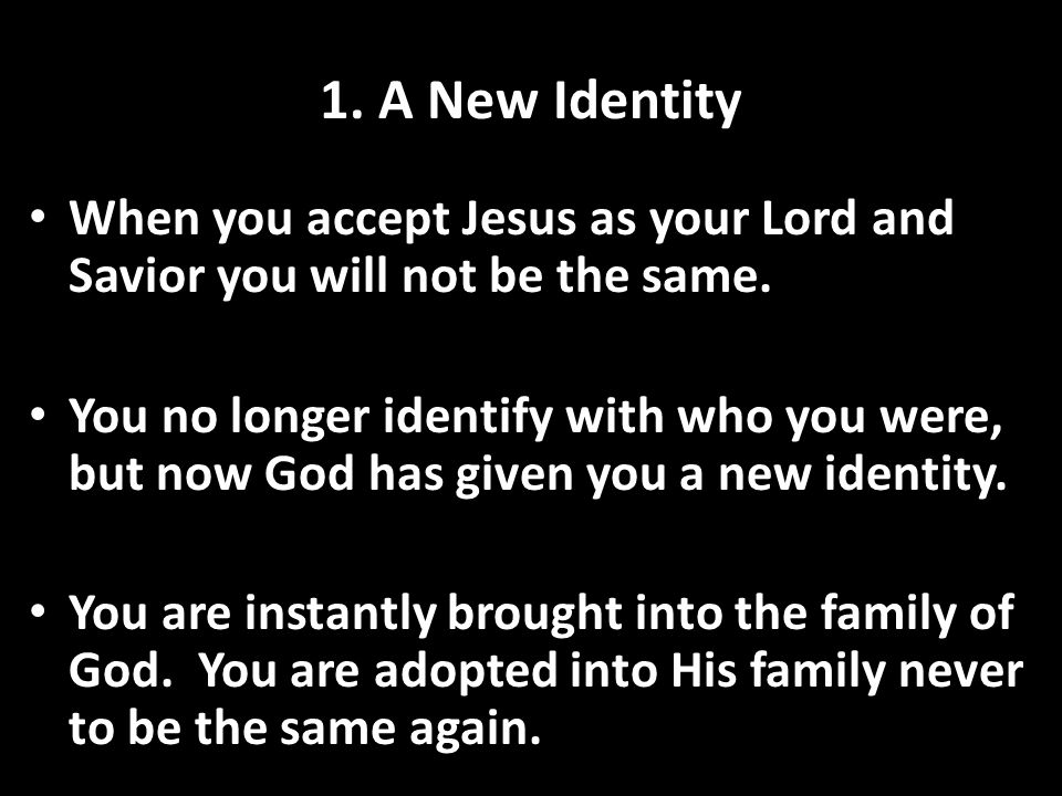 1. A New Identity When you accept Jesus as your Lord and Savior you will not be the same.